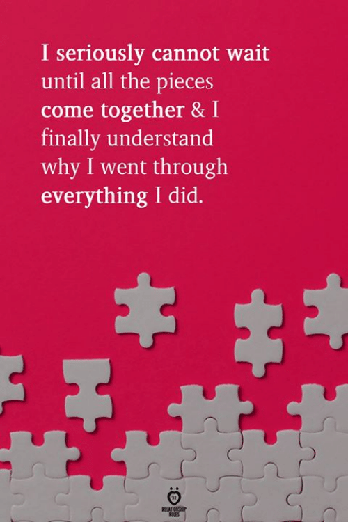 All The, Come Together, and Why: I seriously cannot wait  until all the pieces  come together & I  finally understand  why I went through  everything I did.  ROLES