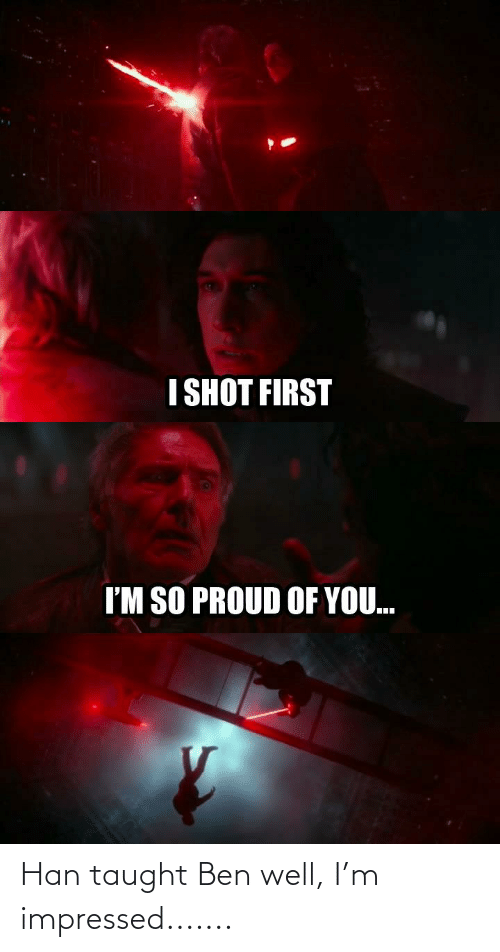 Proud, First, and You: I SHOT FIRST  I'M SO PROUD OF YOU. Han taught Ben well, I'm impressed.......