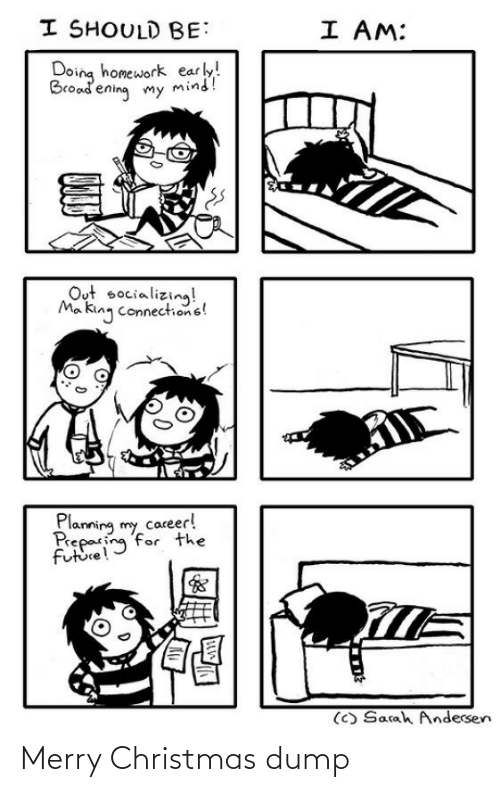 mø: I SHOULD BE:  I AM:  Doing homework early!  Broadening my mind!  Out socializing!  Ma king connections!  Planning my career!  Preparing for the  future!  (C) Sarah Andersen Merry Christmas dump