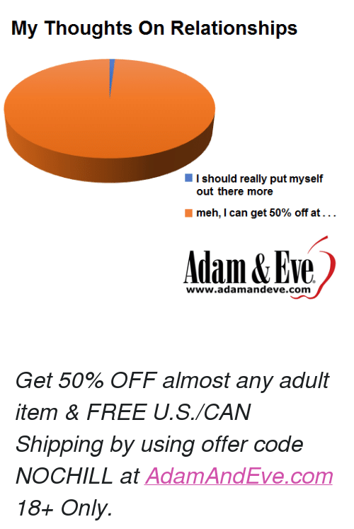 """Meh, Free, and Http: I should really put myself  out there more  meh, I can get 50% off at . . .  Adam&Eve  www.adamandeve.com <p><i>Get 50% OFF almost any adult item & FREE U.S./CAN Shipping by using offer code NOCHILL at </i><a href=""""http://www.adamandeve.com/""""><i>AdamAndEve.com</i></a><i> 18+ Only.</i><br/></p>"""