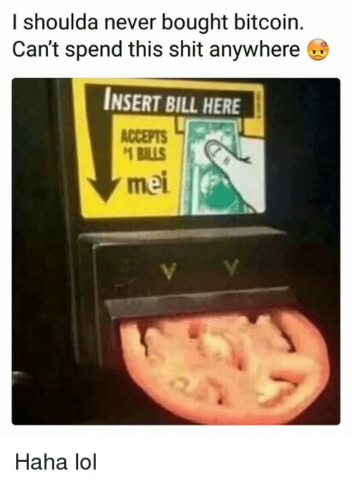 Funny, Lol, and Shit: I shoulda never bought bitcoin.  Can't spend this shit anywhere  INSERT BILL HERE  ACCEPTS  BILLS  mei Haha lol