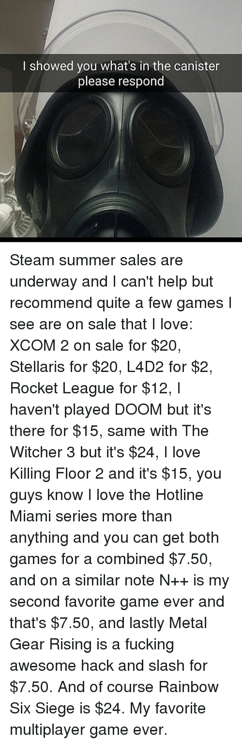 Fucking, Love, and Memes: I showed you what's in the canister  please respond Steam summer sales are underway and I can't help but recommend quite a few games I see are on sale that I love: XCOM 2 on sale for $20, Stellaris for $20, L4D2 for $2, Rocket League for $12, I haven't played DOOM but it's there for $15, same with The Witcher 3 but it's $24, I love Killing Floor 2 and it's $15, you guys know I love the Hotline Miami series more than anything and you can get both games for a combined $7.50, and on a similar note N++ is my second favorite game ever and that's $7.50, and lastly Metal Gear Rising is a fucking awesome hack and slash for $7.50. And of course Rainbow Six Siege is $24. My favorite multiplayer game ever.