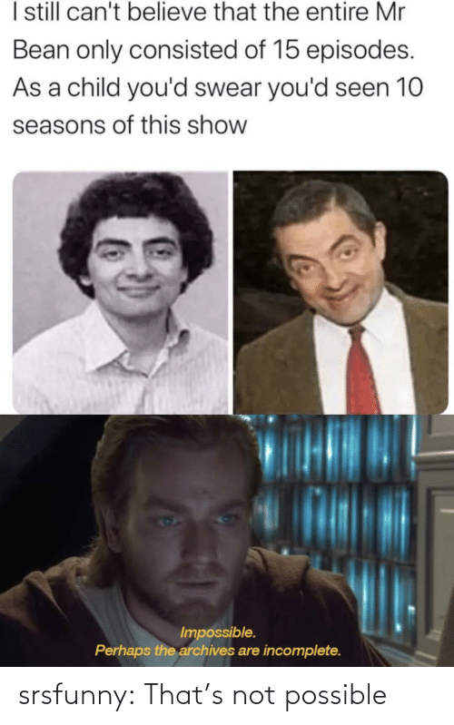 Seasons: I sill can't believe that the entire Mr  Bean only consisted of 15 episodes.  As a child you'd swear you'd seen 10  seasons of this show  Impossible.  Perhaps the archives are incomplete. srsfunny:  That's not possible