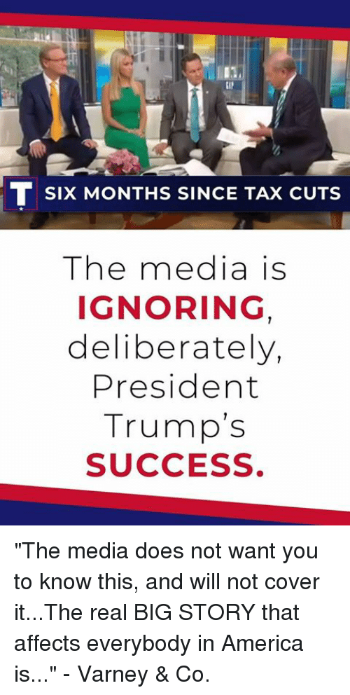 "America, The Real, and Success: (I  SIx MONTHS SINCE TAX CUTS  The media is  IGNORING  deliberately,  President  Trump's  SUCCESS ""The media does not want you to know this, and will not cover it...The real BIG STORY that affects everybody in America is..."" - Varney & Co."