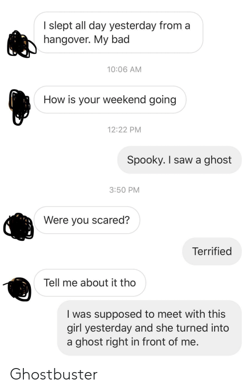 Bad, Saw, and Hangover: I slept all day yesterday from a  hangover. My bad  10:06 AM  How is your weekend going  12:22 PM  Spooky. I saw a ghost  3:50 PM  Were you scared?  Terrified  Tell me about it tho  was supposed to meet with this  girl yesterday and she turned into  a ghost right in front of me. Ghostbuster