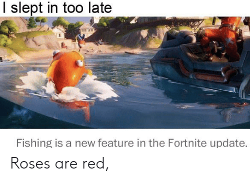 Reddit, Fishing, and Red: I slept in too late  Fishing is a new feature in the Fortnite update. Roses are red,