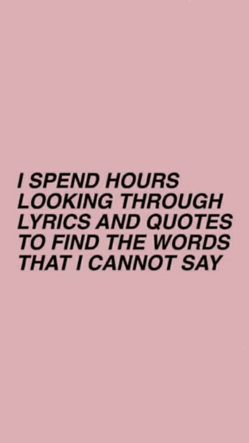 Lyrics, Quotes, and Looking: I SPEND HOURS  LOOKING THROUGH  LYRICS AND QUOTES  TO FIND THE WORDS  THAT I CANNOT SAY