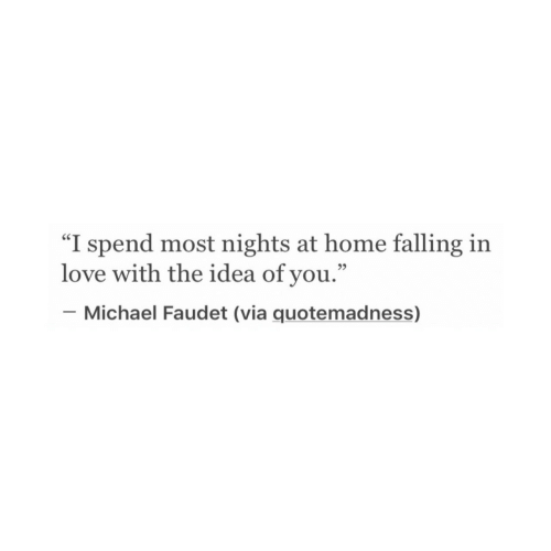 """Love, Home, and Michael: """"I spend most nights at home falling irn  love with the idea of you.""""  _ Michael Faudet (via quotemadness)  35"""