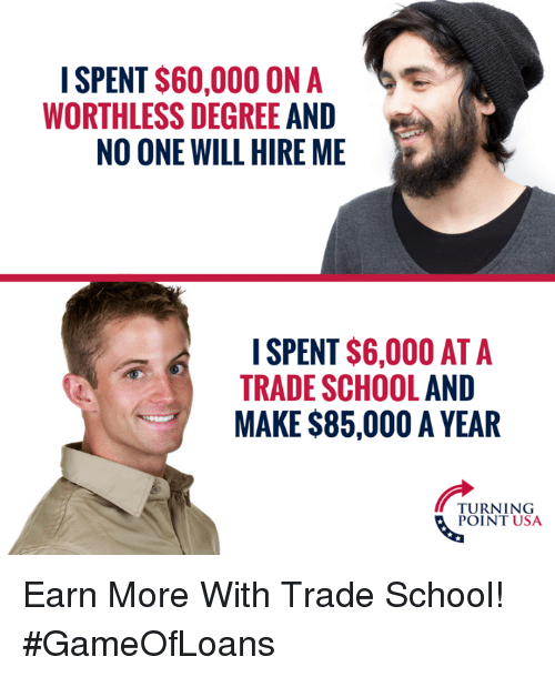 Memes, School, and 🤖: I SPENT $60,000 ON A  WORTHLESS DEGREE AND  NO ONE WILL HIRE ME  ISPENT $6,000 AT A  TRADE SCHOOL AND  MAKE $85,000 A YEAR  TURNING  POINT USA Earn More With Trade School! #GameOfLoans