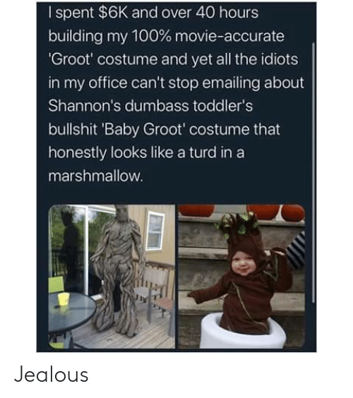 jealous: I spent $6K and over 40 hours  building my 100 % movie-accurate  'Groot' costume and yet all the idiots  in my office can't stop emailing about  Shannon's dumbass toddler's  bullshit 'Baby Groot' costume that  honestly looks like a turd in a  marshmallow. Jealous