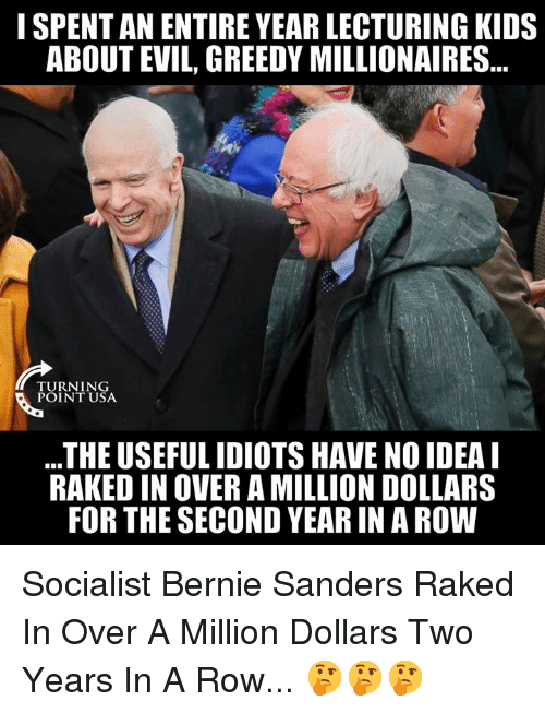 Bernie Sanders, Memes, and Kids: I SPENT AN ENTIRE YEAR LECTURING KIDS  ABOUT EVIL, GREEDY MILLIONAIRES...  TURNING  POINT USA  THE USEFUL IDIOTS HAVE NO IDEAL  RAKED IN OVER A MILLION DOLLARS  FOR THE SECOND YEAR IN A ROW Socialist Bernie Sanders Raked In Over A Million Dollars Two Years In A Row... 🤔🤔🤔