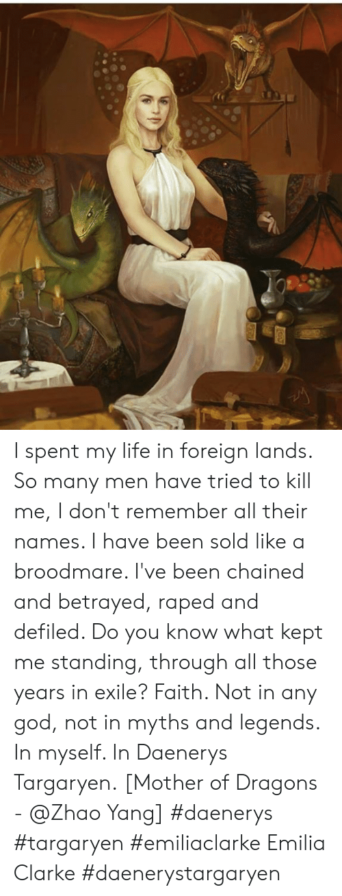 God, Life, and Daenerys Targaryen: I spent my life in foreign lands. So many men have tried to kill me, I don't remember all their names. I have been sold like a broodmare. I've been chained and betrayed, raped and defiled. Do you know what kept me standing, through all those years in exile? Faith. Not in any god, not in myths and legends. In myself. In Daenerys Targaryen.  [Mother of Dragons -  @Zhao Yang] #daenerys #targaryen #emiliaclarke Emilia Clarke #daenerystargaryen