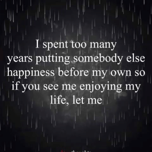 You See Me: I spent too many  years putting somebody else  happiness before my own so  if you see me enjoying my  life, let me