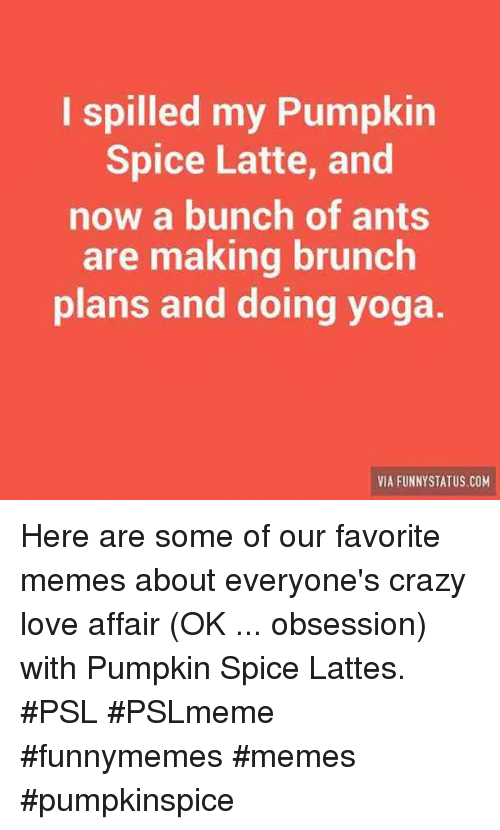 Lattes: I spilled my Pumpkin  Spice Latte, and  now a bunch of ants  are making brunch  plans and doing yoga  VIA FUNNYSTATUS COM Here are some of our favorite memes about everyone's crazy love affair (OK ... obsession) with Pumpkin Spice Lattes. #PSL #PSLmeme #funnymemes #memes #pumpkinspice
