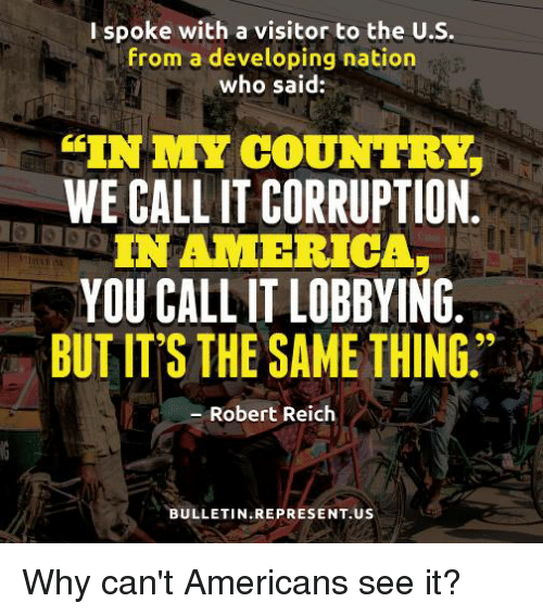 "Memes, 🤖, and Robert Reich: I spoke with a visitor to the U.S.  from a developing nation  who said:  IN MY COUNTRY  WE CALL ITCORRUPTION  IN AMERICAS  YOU CALL IT LOBBYING  BUT IT'S THE SAME THING""  Robert Reich  BULLETIN REPRESENT. US Why can't Americans see it?"