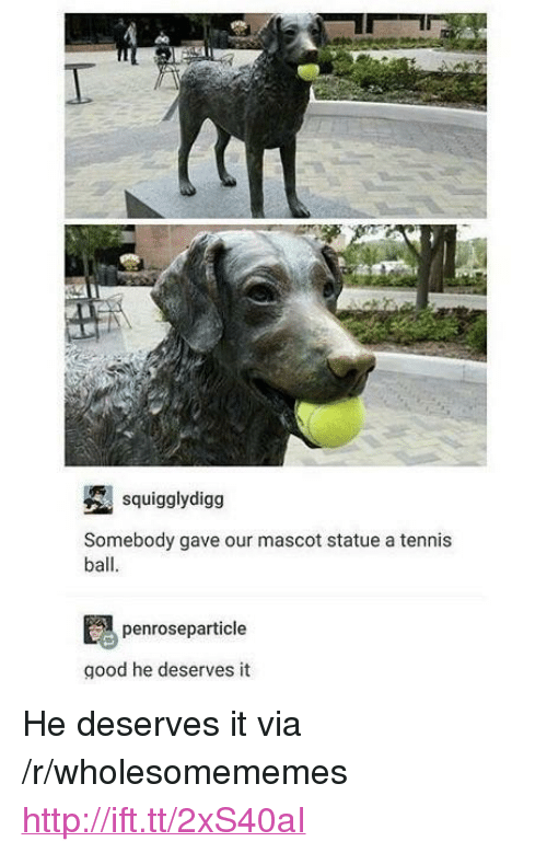 "Good, Http, and Tennis: I.  squigglydigg  Somebody gave our mascot statue a tennis  ball  penroseparticle  good he deserves it <p>He deserves it via /r/wholesomememes <a href=""http://ift.tt/2xS40aI"">http://ift.tt/2xS40aI</a></p>"