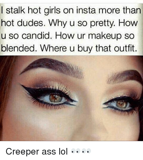 Memes, Candide, and 🤖: I stalk hot girls on insta more than  hot dudes. Why u so pretty. How  u so candid. How ur makeup so  blended. Where u buy that outfit. Creeper ass lol 👀👀