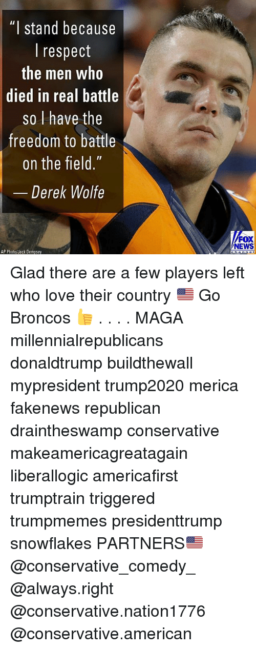 "Love, Memes, and News: ""I stand because  I respect  the men who  died in real battle  so l have the  freedom to battle  on the field.""  Derek Wolfe  FOX  NEWS  AP Photo/Jack Dempsey Glad there are a few players left who love their country 🇺🇸 Go Broncos 👍 . . . . MAGA millennialrepublicans donaldtrump buildthewall mypresident trump2020 merica fakenews republican draintheswamp conservative makeamericagreatagain liberallogic americafirst trumptrain triggered trumpmemes presidenttrump snowflakes PARTNERS🇺🇸 @conservative_comedy_ @always.right @conservative.nation1776 @conservative.american"