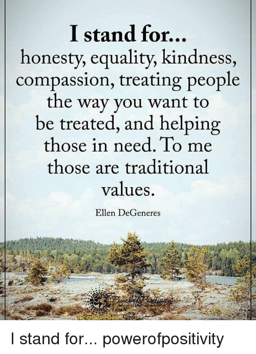 Ellen Degenerate: I stand for...  honesty, equality, kindness,  compassion, treating people  the way you want to  be treated, and helping  those in need. To me  those are traditional  values.  Ellen DeGeneres I stand for... powerofpositivity