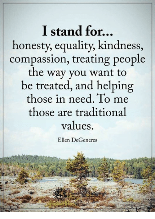 Ellen Degenerate: I stand for...  honesty, equality, kindness  compassion, treating people  the way you want to  be treated, and helping  those in need. To me  those are traditional  values.  Ellen DeGeneres