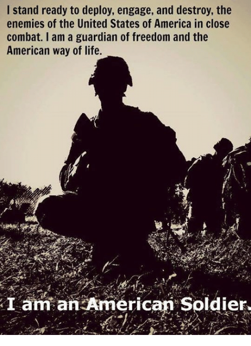 America, Life, and Memes: I stand ready to deploy, engage, and destroy, the  enemies of the United States of America in close  combat. I am a guardian of freedom and the  American way of life.  I am an American Soldier.