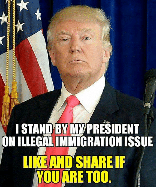 Share, Issue, and Mypresident: I STANDBY MYPRESIDENT  ON ILLEGALIMMIGRATION ISSUE  LIKEAND SHARE IF  YQUARE TO0