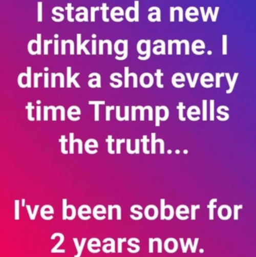 Drinking, Game, and Time: I started a new  drinking game. I  drink a shot every  time Trump tells  the truth...  I've been sober for  2 years now.