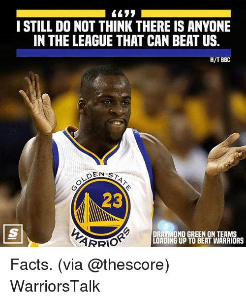 Basketball, Draymond Green, and Facts: I STILL DO NOT THINK THERE IS ANYONE  IN THE LEAGUE THAT CAN BEAT US  H/T BBC  23  DRAYMOND GREEN ON TEAMS  LOADING UP TO BEAT WARRIORS Facts. (via @thescore) WarriorsTalk