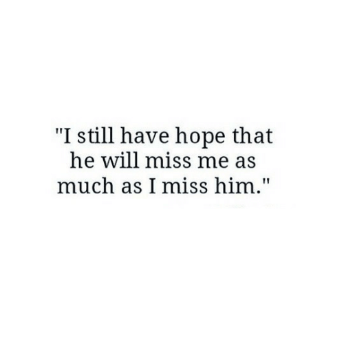 """i miss him: """"I still have hope that  he will miss me as  much as I miss him."""""""