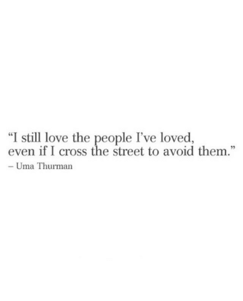 "Love, Cross, and Uma Thurman: ""I still love the people I've loved,  even if I cross the street to avoid them.""  - Uma Thurman"