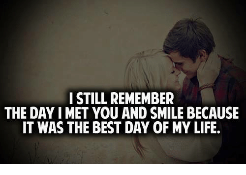 Memes, 🤖, and Best Day of My Life: I STILL REMEMBER  THE DAY IMET YOU AND SMILE BECAUSE  IT WAS THE BEST DAY OF MY LIFE.