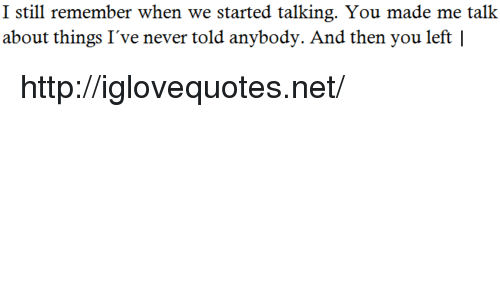 Http, Never, and Net: I still remember when we started talking. You made me talk  about things I've never told anybody. And then you left | http://iglovequotes.net/
