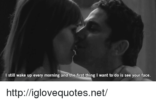 Http, Net, and First: I still wake up every morning and the first thing I want to do is see your face http://iglovequotes.net/