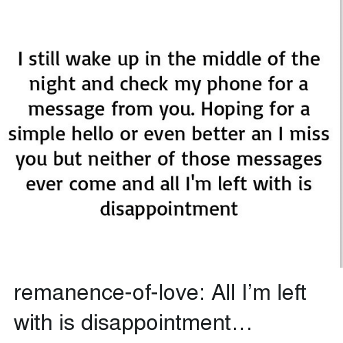 Hello, Love, and Phone: I still wake up in the middle of the  night and check my phone for a  message from you. Hoping for a  simple hello or even better an I miss  you but neither of those messages  ever come and all I'm left with is  disappointment remanence-of-love:  All I'm left with is disappointment…