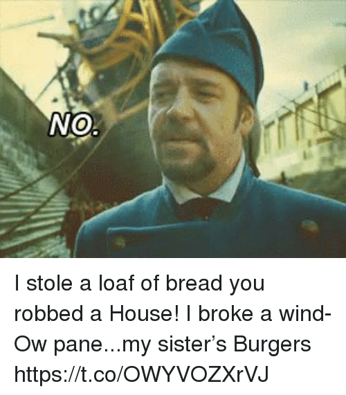 Memes, House, and 🤖: I stole a loaf of bread you robbed a House! I broke a wind- Ow pane...my sister's  Burgers https://t.co/OWYVOZXrVJ