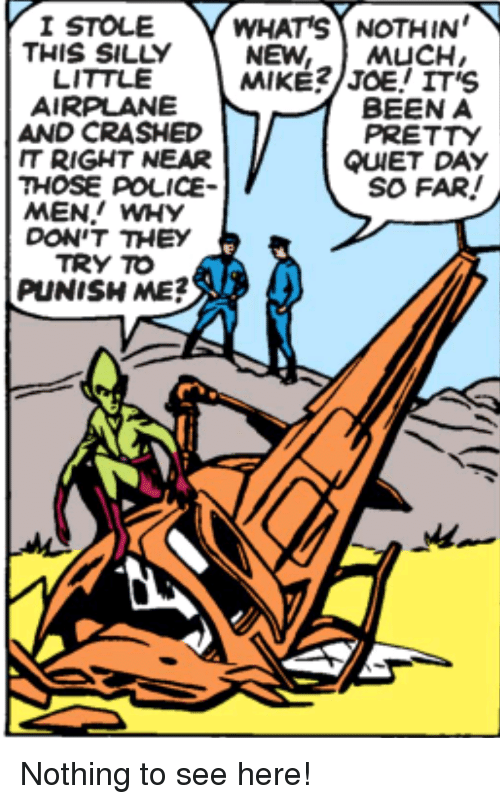 Police, Airplane, and Quiet: I STOLE  THIS SILLY  LITTLE  AIRPLANE  AND CRASHED  IT RIGHT NEAR  THOSE POLICE  MEN! WHY  WHAT'S NOTHIN'  NEW, MUCH,  BEEN A  PRETTY  QUIET DAY  SO FAR!  DONT THEY I  TRY TO  PUNISH ME?  A. Nothing to see here!