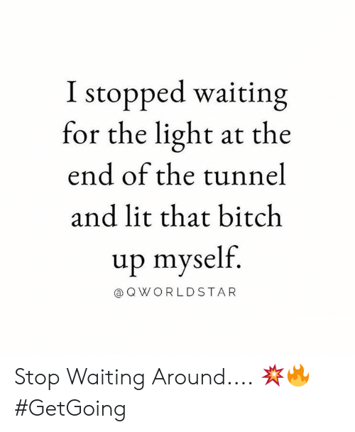 tunnel: I stopped waiting  for the light at the  end of the tunnel  and lit that bitch  up myself.  a QWORLDSTAR Stop Waiting Around.... 💥🔥 #GetGoing