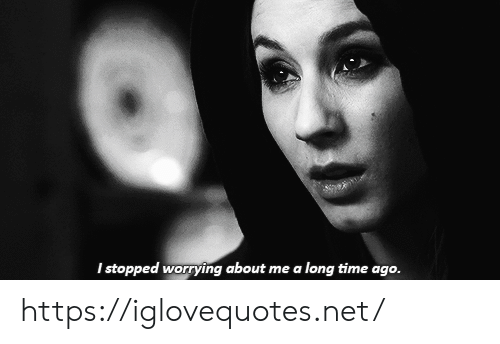 worrying: I stopped worrying about me a long time ago. https://iglovequotes.net/