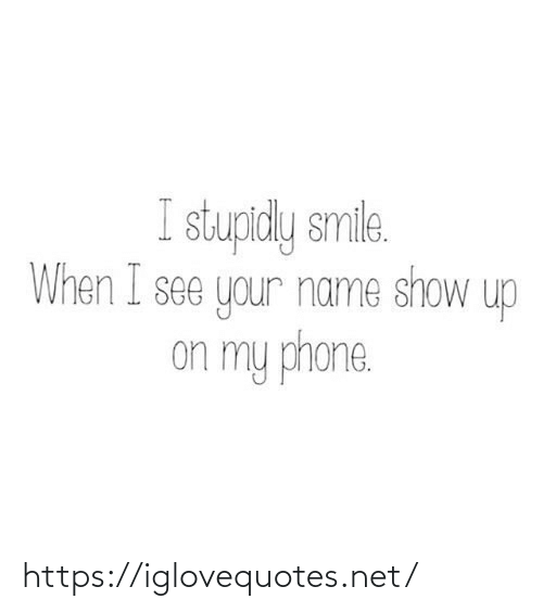 Phone, Smile, and Net: I stupidly smile.  When I see your name show up  on my phone. https://iglovequotes.net/