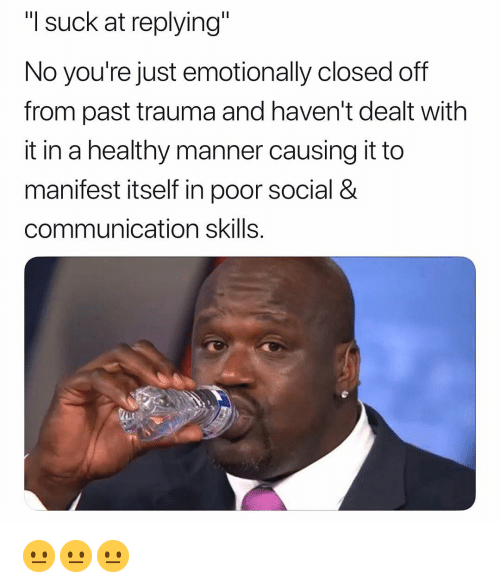 "dealt: ""I suck at replying""  No you're just emotionally closed off  from past trauma and haven't dealt with  it in a healthy manner causing it to  manifest itself in poor social &  communication skills. 😐😐😐"