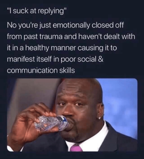 "dealt: ""I suck at replying""  No you're just emotionally closed off  from past trauma and haven't dealt with  it in a healthy manner causing it to  manifest itself in poor social &  communication skills"