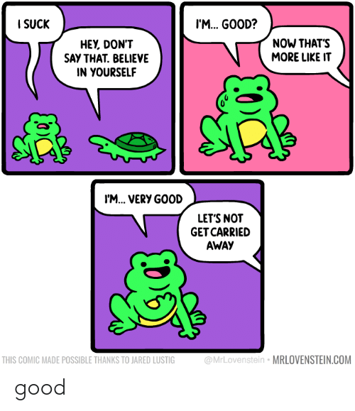 Jared: I SUCK  I'M. GOOD?  NOW THAT'S  MORE LIKE IT  HEY, DON'T  SAY THAT. BELIEVE  IN YOURSELF  I'M... VERY GOOD  LET'S NOT  GET CARRIED  AWAY  @MrLovenstein • MRLOVENSTEIN.COM  THIS COMIC MADE POSSIBLE THANKS TO JARED LUSTIG good