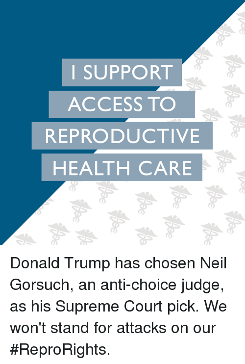 Neil Gorsuch: I SUPPORT  ACCESS TO  REPRODUCTIVE  HEALTH CARE Donald Trump has chosen Neil Gorsuch, an anti-choice judge, as his Supreme Court pick. We won't stand for attacks on our #ReproRights.