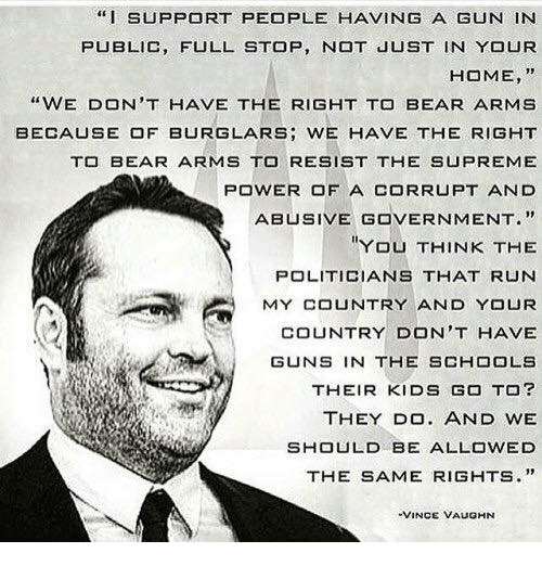 """Guns, Memes, and Run: """"I SUPPORT PEOPLE HAVING A GUN IN  PUBLIC, FULL STOP, N JUST IN YOUR  HOME, """"  """"WE DON'T HAVE THE RIGHT TO BEAR ARMS  BECA凵SE OF BURGLARS; WE HAVE THE RIGHT  T BEAR ARMS TO RESIST THE SUPREME  POWER OF A CORRUPT AND  ABUSIVE GOVERNMENT.""""  YOU THINK THE  POLITICIANS THAT RUN  MY COUNTRY AND YOUR  COUNTRY DON'T HAVE  GUNS IN THE SCHOOLS  THEIR KIDS GO TO?  THEY DO. AND WE  SHOULD BE ALLOWED  THE SAME RIGHTS.""""  VINCE VAUGHN"""