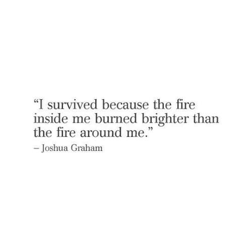 "Fire, Joshua, and Inside: ""I survived because the fire  inside me burned brighter than  the fire around me.""  -Joshua Graham"