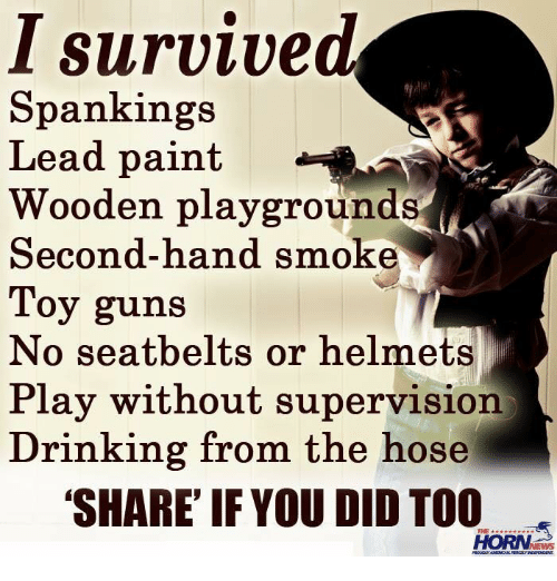 Dank, Drinking, and Guns: I survived  Spankings  Lead paint  Wooden playgrounds  Second-hand smoke  Toy guns  No seatbelts or helmets  Play without Supervision  Drinking from the hose  SHARE IF YOU DID TOO  THE