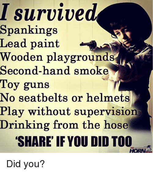 Guns, Memes, and Smoking: I survived  Spankings  Lead paint  Wooden playgrounds  Second-hand smoke  Toy guns  No seatbelts or helmets  Play without supervision  Drinking from the hose  SHARE IF YOU DID TOO Did you?