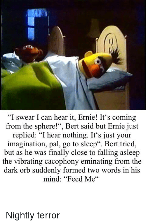 "Go to Sleep, Mind, and Sleep: ""I swear I can hear it, Ernie! It's coming  from the sphere!"", Bert said but Ernie just  replied: ""I hear nothing. It's just your  imagination, pal, go to sleep"". Bert tried,  but as he was finally close to falling asleep  the vibrating cacophony eminating from the  dark orb suddenly formed two words in his  mind: ""Feed Me"""