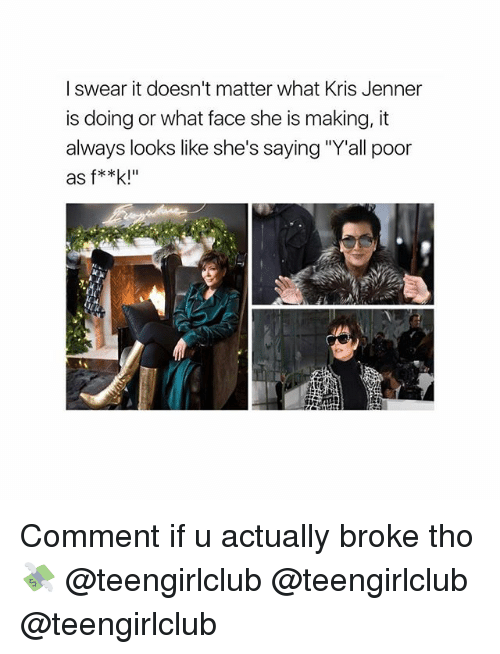 """Kris Jenner: I swear it doesn't matter what Kris Jenner  is doing or what face she is making, it  always looks like she's saying """"Y'all poor  as f**k!"""" Comment if u actually broke tho 💸 @teengirlclub @teengirlclub @teengirlclub"""