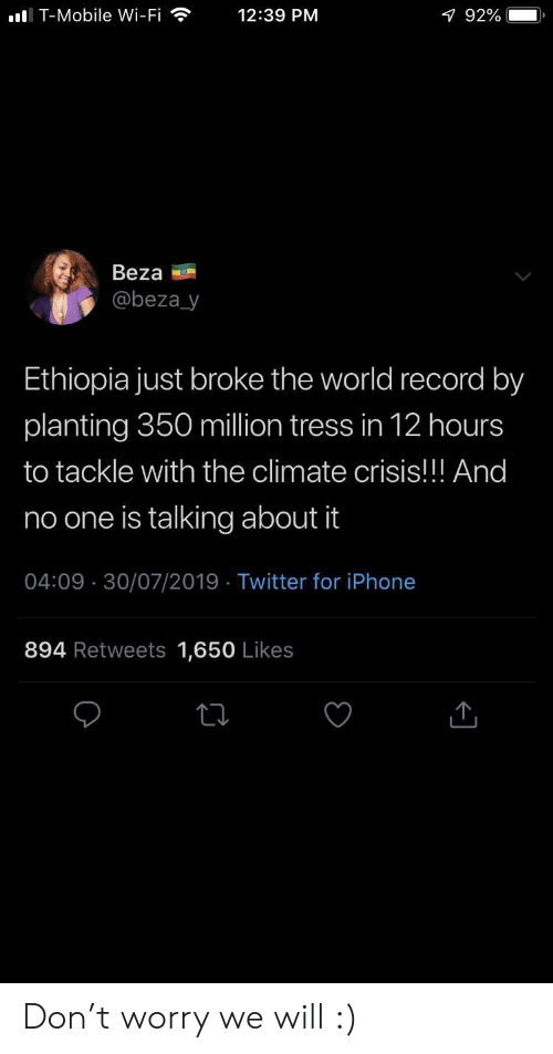 Iphone, T-Mobile, and Twitter: I T-Mobile Wi-Fi  12:39 PM  1 92%  Beza  @beza_y  Ethiopia just broke the world record by  planting 350 million tress in 12 hours  to tackle with the climate crisis!! And  no one is talking about it  04:09 30/07/2019 Twitter for iPhone  894 Retweets 1,650 Likes Don't worry we will :)